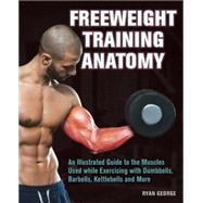 Freeweight Training Anatomy An Illustrated Guide to the Muscles Used while Exercising with Dumbbells, Barbells, and Kettlebells and more by George, Ryan, 9781612434988