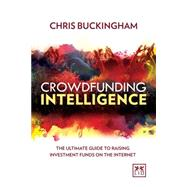 Crowdfunding Intelligence: The No-nonsense Guide to Raising Investment Funds on the Internet by Buckingham, Chris, 9781907794988