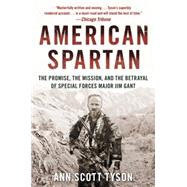 American Spartan: The Promise, the Mission, and the Betrayal of Special Forces Major Jim Gant by Tyson, Ann Scott, 9780062114990