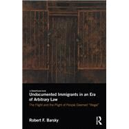 Undocumented Immigrants in an Era of Arbitrary Law: The Flight and the Plight of People Deemed 'Illegal' by Barsky; Robert F., 9781138634992