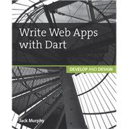 Write Web Apps with Dart Develop and Design by Murphy, Jack, 9780134214993