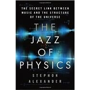 The Jazz of Physics by Alexander, Stephon, 9780465034994