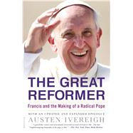 The Great Reformer Francis and the Making of a Radical Pope by Ivereigh, Austen, 9781250074997