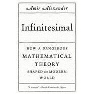 Infinitesimal: How a Dangerous Mathematical Theory Shaped the Modern World by Alexander, Amir, 9780374534998