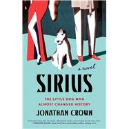 Sirius A Novel About the Little Dog Who Almost Changed History by Crown, Jonathan, 9781501144998