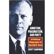 Ambition, Pragmatism, and Party by Kaufman, Scott, 9780700625000