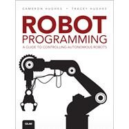 Robot Programming A Guide to Controlling Autonomous Robots by Hughes, Cameron; Hughes, Tracey, 9780789755001