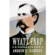 Wyatt Earp: A Vigilante Life by Isenberg, Andrew C., 9780809095001