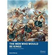The Men Who Would Be Kings Colonial Wargaming Rules by Mersey, Daniel; Dennis, Peter, 9781472815002