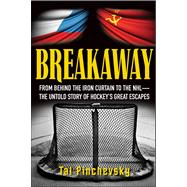 Breakaway : From Behind the Iron Curtain to the NHL--The Untold Story of Hockey's Great Escapes by Pinchevsky, Tal, 9781118095003