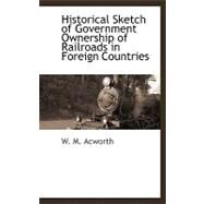 Historical Sketch of Government Ownership of Railroads in Foreign Countries by Acworth, W. M., 9781110815005