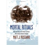 Mortal Rituals: What the Story of the Andes Survivors Tells Us About Human Evolution by Rossano, Matt J., 9780231165006