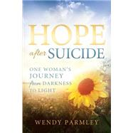 Hope After Suicide: One Woman's Journey from Darkness to Light by Parmley, Wendy, 9781462115006
