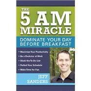 The 5 A.M. Miracle Dominate Your Day Before Breakfast by Sanders, Jeff, 9781612435008