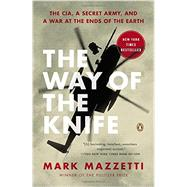 The Way of the Knife The CIA, a Secret Army, and a War at the Ends of the Earth by Mazzetti, Mark, 9780143125013