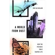 A World From Dust How the Periodic Table Shaped Life by McFarland, Ben, 9780190275013