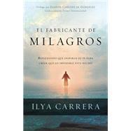 El Fabricante de Milagros: Reflexiones Que Inspiran Tu Fe Para Creer Que Lo Imposible Est� Hecho by Carrera, Ilya, 9781621365013