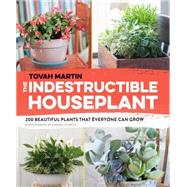 The Indestructible Houseplant: 200 Beautiful, Easy-care Plants That Everyone Can Grow by Martin, Tovah, 9781604695014