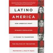 Latino America: How America's Most Dynamic Population Is Poised to Transform the Politics of the Nation by Barreto, Matt; Segura, Gary M., 9781610395014