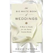 The Big White Book of Weddings A How-to Guide for the Savvy, Stylish Bride by Tutera, David, 9780312565015
