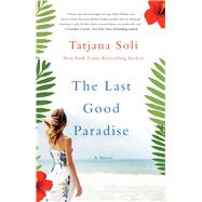 The Last Good Paradise A Novel by Soli, Tatjana, 9781250095015
