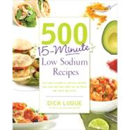 500 15-Minute Low Sodium Recipes : Fast and Flavorful Low-Salt Recipes That Save You Time, Keep You on Track, and Taste Delicious by Logue, Dick, 9781592335015
