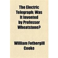 The Electric Telegraph: Was It Invented by Professor Wheatstone? by Cooke, William Fothergill, 9781154465020