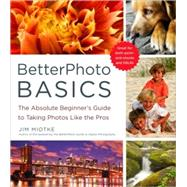 BetterPhoto Basics : The Absolute Beginner's Guide to Taking Photos Like a Pro by Miotke, Jim, 9780817405021