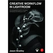 Creative Workflow in Lightroom: The photographerÆs guide to managing, developing, and sharing your work by Bradley; Jason, 9780415745024