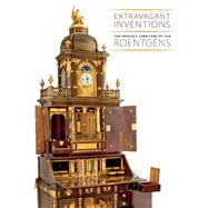 Extravagant Inventions : The Princely Furniture of the Roentgens by Wolfram Koeppe, 9780300185027