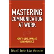 Mastering Communication at Work: How to Lead, Manage, and Influence by Becker, Ethan F.; Wortmann, Jon, 9780071625029