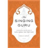 The Singing Guru Legends and Adventures of Guru Nanak, the First Sikh by Kapur, Kamla K.; Singh, Nikky-Guninder Kaur, 9781608875030