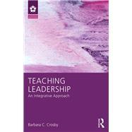 Teaching Leadership: An Integrative Approach by Crosby; Barbara C., 9781138825031