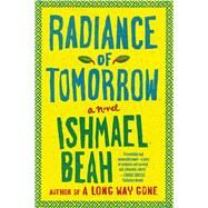 Radiance of Tomorrow A Novel by Beah, Ishmael, 9780374535032