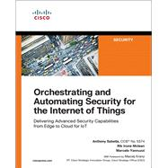 Orchestrating and Automating Security for the Internet of Things Delivering Advanced Security Capabilities from Edge to Cloud for IoT by Sabella, Anthony; Irons-Mclean, Rik; Yannuzzi, Marcelo, 9781587145032