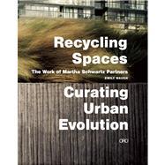 Recycling Spaces: Curating Urban Evolution The Work of Martha Schwartz Partners by Waugh, Emily; Schwartz, Martha, 9781935935032