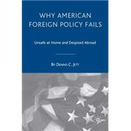 Why American Foreign Policy Fails Unsafe at Home and Despised Abroad by Jett, Dennis C., 9781403965035