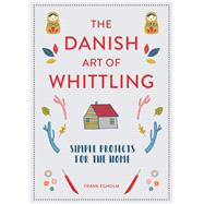The Danish Art of Whittling Simple Projects for the Home by Egholm, Frank, 9781849945035