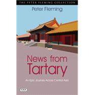 News from Tartary An Epic Journey Across Central Asia by Fleming, Peter, 9781780765037