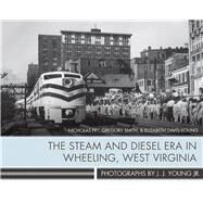 The Steam and Diesel Era in Wheeling, West Virginia by Fry, Nicholas; Smith, Gregory; Davis-young, Elizabeth; Young, J. J., Jr., 9781943665037