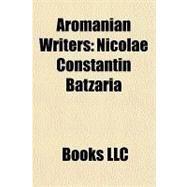 Aromanian Writers : Nicolae Constantin Batzaria by , 9781156235041