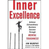 Inner Excellence: Achieve Extraordinary Business Success through Mental Toughness by Murphy, Jim, 9780071635042