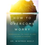How to Overcome Worry Experiencing the Peace of God in Every Situation by Neely, Dr. Winfred, 9780802415042