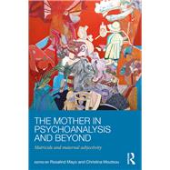 The Mother in Psychoanalysis and Beyond: Matricide and Maternal Subjectivity by Mayo; Rosalind, 9781138885042