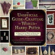 The Unofficial Guide to Crafting the World of Harry Potter by Harrington, Jamie; Bucholz, Dinah, 9781440595042