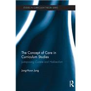 The Concept of Care in Curriculum Studies: Juxtaposing currere and hakbeolism by Jung; Jung-Hoon, 9781138935044