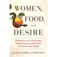 Women, Food, and Desire Embrace Your Cravings, Make Peace with Food, Reclaim Your Body by Jamieson, Alexandra, 9781476765044