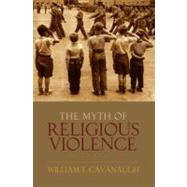 The Myth of Religious Violence Secular Ideology and the Roots of Modern Conflict by Cavanaugh, William T, 9780195385045