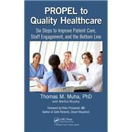 PROPEL to Quality Healthcare: Six Steps to Improve Patient Care, Staff Engagement, and the Bottom Line by Muha; Thomas M, 9781138215047