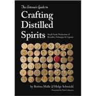 The Artisan's Guide to Crafting Distilled Spirits: Small-scale Production of Brandies, Schnapps & Liquors by Malle, Bettina; Schmickl, Helge; Lehmann, Paul, 9781943015047